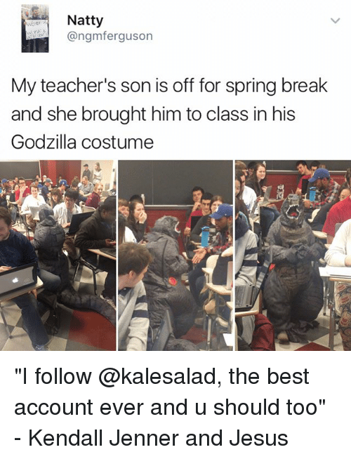 "Godzilla, Jesus, and Kendall Jenner: Natty  @ngmferguson  My teacher's son is off for spring break  and she brought him to class in his  Godzilla costume ""I follow @kalesalad, the best account ever and u should too"" - Kendall Jenner and Jesus"