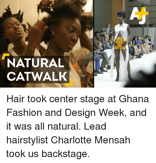 Hairstylist: NATURAL  CATWALK Hair took center stage at Ghana Fashion and Design Week, and it was all natural. Lead hairstylist Charlotte Mensah took us backstage.