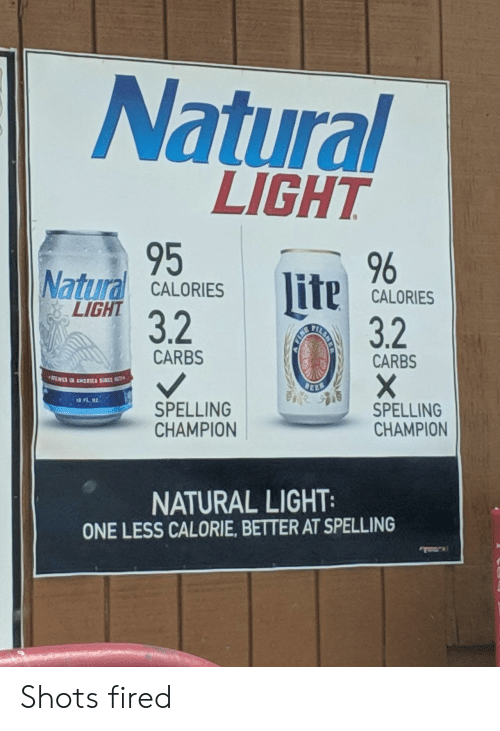 shots fired: Natural  LIGHT  95  32  , 96  Natural CALORESCALORES  lite  CALORIES  LIGHT  3.2  CARBS  CARBS  司  SPELLING  CHAMPION  SPELLING  CHAMPION  NATURAL LIGHT  ONE LESS CALORIE, BETTER AT SPELLING Shots fired