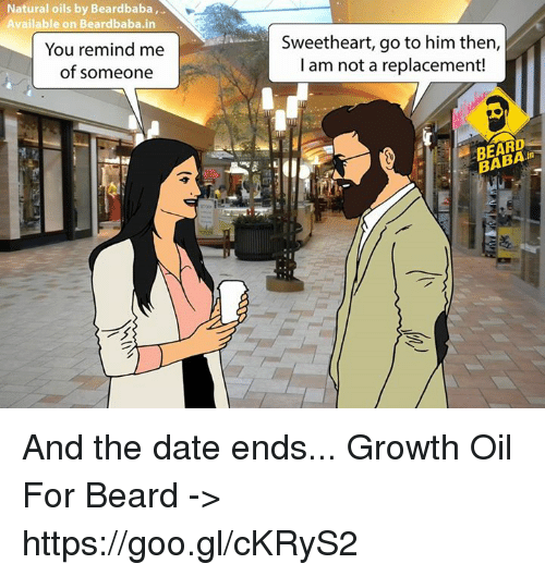 Sweethearted: Natural oils by Beardbaba,  Available on Beardbaba.in  You remind me  of someone  Sweetheart, go to him then,  I am not a replacement!  BABA And the date ends... Growth Oil For Beard -> https://goo.gl/cKRyS2