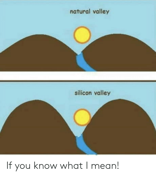 you know what i mean: natural valley  silicon valley If you know what I mean!