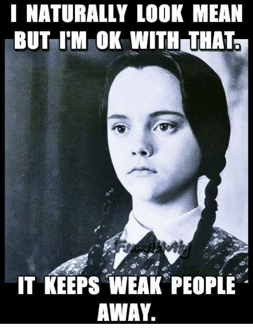 memes: NATURALLY LOOK MEAN  BUT IM OK WITH THAT  IT KEEPS WEAK PEOPLE  AWAY.