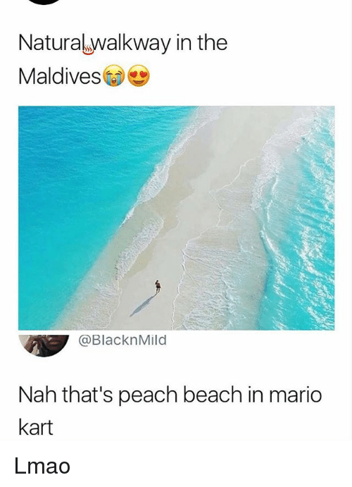 Lmao, Mario Kart, and Memes: Naturalwalkway in the  Maldives  @BlacknMild  Nah that's peach beach in mario  kart Lmao