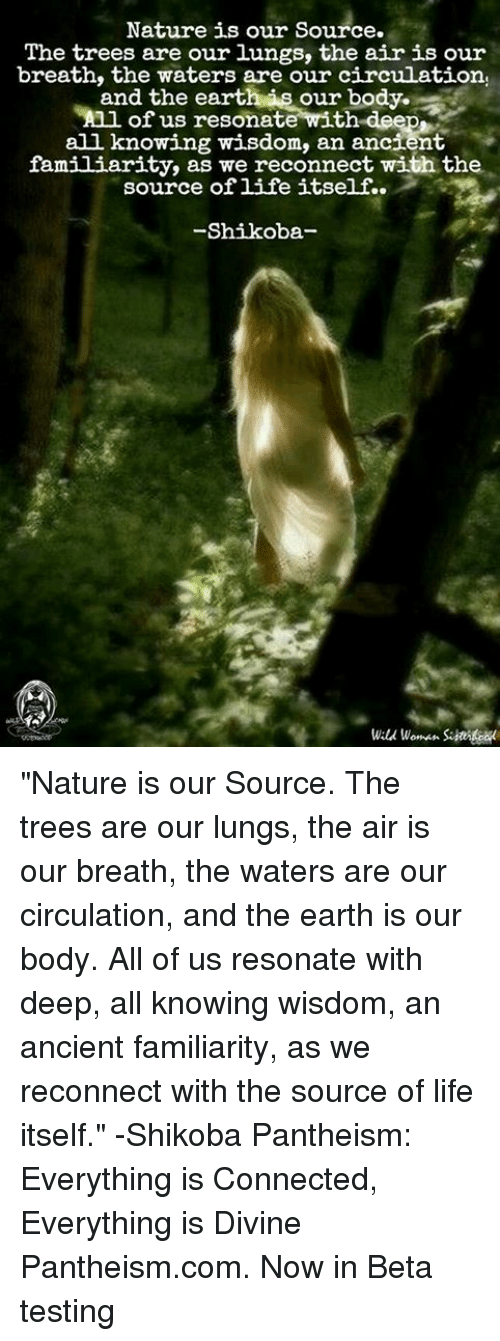 "Resons: Nature is our source.  The trees are our lungs, the air is our  breath, the waters are our circulation,  and the earth our body.  Anl of us resonate with  deep  all knowing wisdom, an ancient  familiarity, as we reconnect with the  source of life itself.  Shikoba  Wald woman. ""Nature is our Source. The trees are our lungs, the air is our breath, the waters are our circulation, and the earth is our body. All of us resonate with deep, all knowing wisdom, an ancient familiarity, as we reconnect with the source of life itself."" -Shikoba  Pantheism: Everything is Connected, Everything is Divine  Pantheism.com. Now in Beta testing"