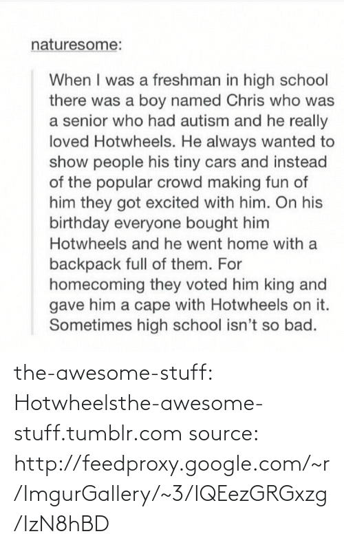 cars: naturesome:  When I was a freshman in high school  there was a boy named Chris who was  a senior who had autism and he really  loved Hotwheels. He always wanted to  show people his tiny cars and instead  of the popular crowd making fun of  him they got excited with him. On his  birthday everyone bought him  Hotwheels and he went home with a  backpack full of them. For  homecoming they voted him king and  gave him a cape with Hotwheels on it.  Sometimes high school isn't so bad. the-awesome-stuff:  Hotwheelsthe-awesome-stuff.tumblr.com source: http://feedproxy.google.com/~r/ImgurGallery/~3/IQEezGRGxzg/IzN8hBD