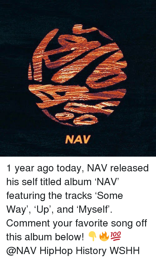 Memes, Wshh, and History: NAV 1 year ago today, NAV released his self titled album 'NAV' featuring the tracks 'Some Way', 'Up', and 'Myself'. Comment your favorite song off this album below! 👇🔥💯 @NAV HipHop History WSHH