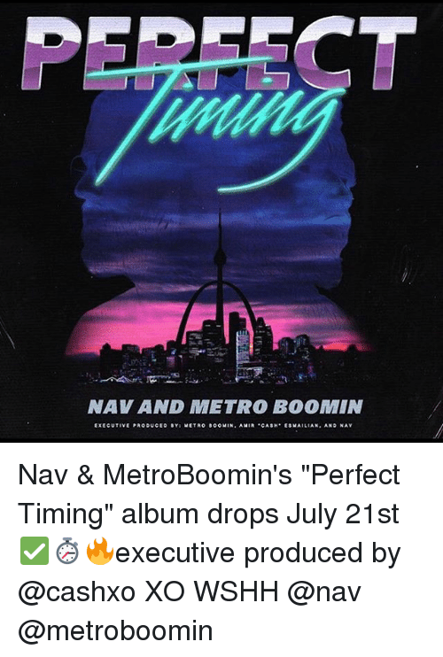"Metro Boomin: NAV AND METRO BO0MIN  EXECUTIVE PRODUCEO SY: METRO BOOMIN, AMIR CASH ESWAILIAN AND NAV Nav & MetroBoomin's ""Perfect Timing"" album drops July 21st ✅⏱🔥executive produced by @cashxo XO WSHH @nav @metroboomin"