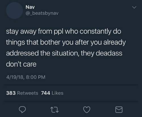 stay away: Nav  @_beatsbynav  stay away from ppl who constantly do  things that bother you after you already  addressed the situation, they deadass  don't care  4/19/18, 8:00 PM  383 Retweets 744 Likes