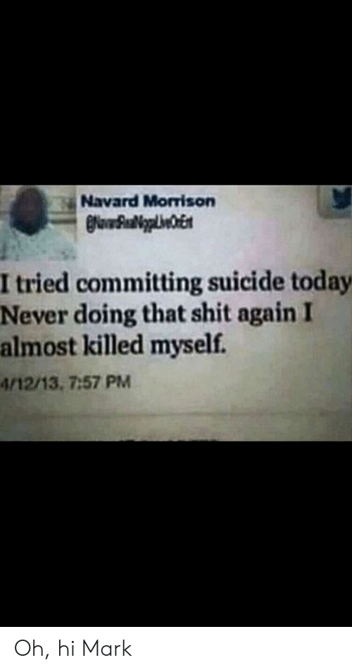 Committing Suicide: Navard Morrison  I tried committing suicide today  Never doing that shit again I  almost killed myself.  4/12/13, 7:57 PM Oh, hi Mark