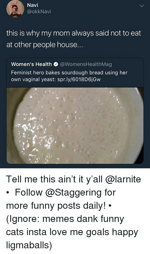 navi: Navi  @okkNavi  this is why my mom always said not to eat  at other people house  Women's Health @WomensHealthMag  Feminist hero bakes sourdough bread using her  own vaginal yeast: spr.ly/6018D6jGw Tell me this ain't it y'all @larnite • ➫➫➫ Follow @Staggering for more funny posts daily! • (Ignore: memes dank funny cats insta love me goals happy ligmaballs)