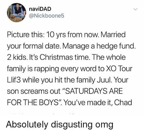 """absolutely disgusting: naviDAD  @Nickboone5  Picture this: 10 yrs from now. Married  your formal date. Manage a hedge fund.  2 kids. It's Christmas time. The whole  family is rapping every word to XO Tour  Llif3 while you hit the family Juul. Your  son screams out """"SATURDAYS ARE  FOR THE BOYS"""". You've made it, Chad Absolutely disgusting omg"""