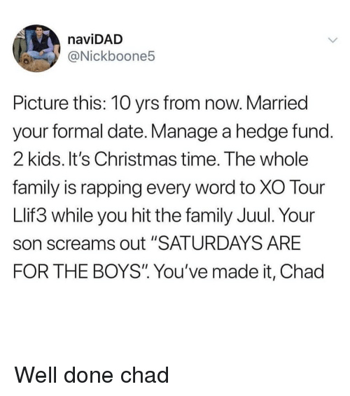 """saturdays: naviDAD  @Nickboone5  Picture this: 10 yrs from now. Married  your formal date. Manage a hedge fund  2 kids. It's Christmas time. The whole  family is rapping every word to XO Tour  Llif3 while you hit the family Juul. Your  son screams out """"SATURDAYS ARE  FOR THE BOYS"""" You've made it, Chad Well done chad"""