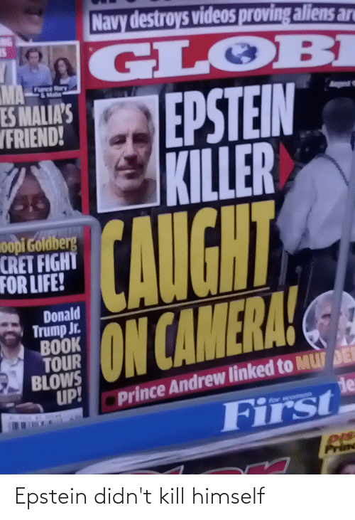 donald trump jr: Navy destroys videos proving aliens an  NG  GLOBI  MA  -TEE  ry  EPSTEIN  KILLER  CAUGHT  ES MALIA'S  VFRIEND!  gest  oopi Goldberg  CRET FIGHT  FOR LIFE!  Donald  Trump Jr.  BOOK  TOUR  BLOWS  UP!  ON CAMERA!  Prince Andrew linked to MU DE  de  First Epstein didn't kill himself