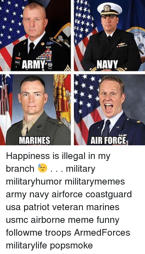 Funny, Meme, and Memes: NAVY  MARINES  AIR FORCE Happiness is illegal in my branch 😓 . . . military militaryhumor militarymemes army navy airforce coastguard usa patriot veteran marines usmc airborne meme funny followme troops ArmedForces militarylife popsmoke