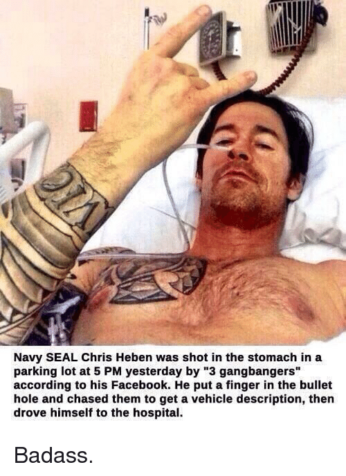 "gangbang: Navy SEAL Chris Heben was shot in the stomach in a  parking lot at 5 PM yesterday by ""3 gangbangers""  according to his Facebook. He put a finger in the bullet  hole and chased them to get a vehicle description, then  drove himself to the hospital. Badass."