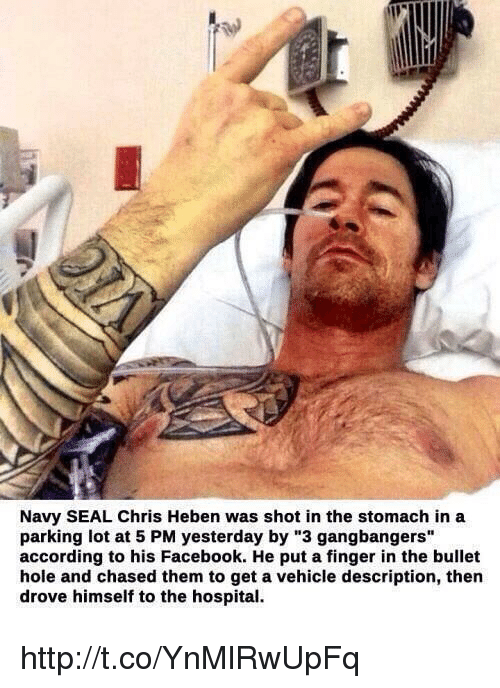 "gangbang: Navy SEAL Chris Heben was shot in the stomach in a  parking lot at 5 PM yesterday by ""3 gangbangers""  according to his Facebook. He put a finger in the bullet  hole and chased them to get a vehicle description, then  drove himself to the hospital. http://t.co/YnMlRwUpFq"
