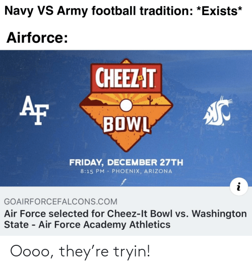 Athletics: Navy VS Army football tradition: *Exists*  Airforce:  CHEEZ-IT  AF  BOWL  FRIDAY, DECEMBER 27TH  8:15 PM PHOENIX, ARIZONA  GOAIRFORCEFALCONS.COM  Air Force selected for Cheez-It Bowl vs. Washington  State - Air Force Academy Athletics Oooo, they're tryin!