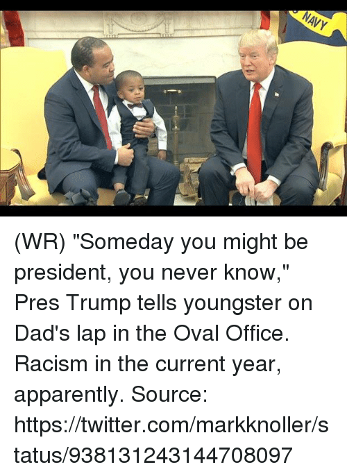 "Apparently, Memes, and Racism: NAVY (WR) ""Someday you might be president, you never know,"" Pres Trump tells youngster on Dad's lap in the Oval Office.  Racism in the current year, apparently.   Source: https://twitter.com/markknoller/status/938131243144708097"