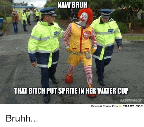 Memes Funny Pics: NAW BRUH  THAT BITCH PUT SPRITEIN HER WATER CUP  GREENPEACE  MEMES & FUNNY PICs  FRABZ COM Bruhh...