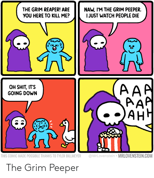 aaa: NAW, I'M THE GRIM PEEPER.  I JUST WATCH PEOPLE DIE  THE GRIM REAPER! ARE  YOU HERE TO KILL ME?  AAA  AAP  AH  OH SHIT, IT'S  GOING DOWN  АНН  @MrLovenstein • MRLOVENSTEIN.COM  THIS COMIC MADE POSSIBLE THANKS TO TYLER BILLMEYER The Grim Peeper