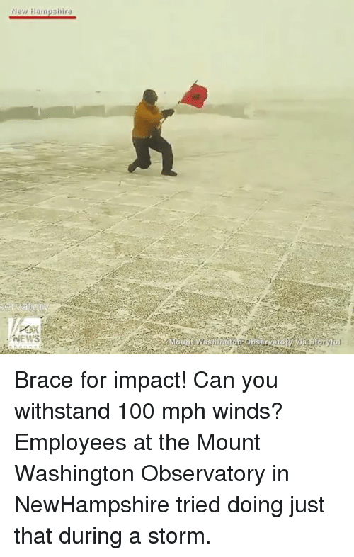 Withstanded: Nay Hampshira Brace for impact! Can you withstand 100 mph winds? Employees at the Mount Washington Observatory in NewHampshire tried doing just that during a storm.
