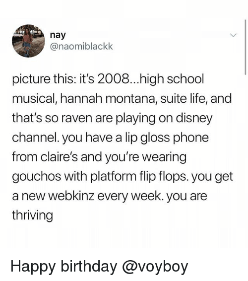 Birthday, Disney, and High School Musical: nay  @naomiblackk  picture this: it's 2008...high school  musical, hannah montana, suite life, and  that's so raven are playing on disney  channel. you have a lip gloss phone  from claire's and you're wearing  gouchos with platform flip flops. you get  a new webkinz every week. you are  thriving Happy birthday @voyboy