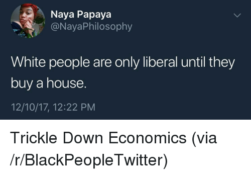 Trickle Down: Naya Papaya  @NayaPhilosophy  White people are only liberal until they  buy a house.  12/10/17, 12:22 PM <p>Trickle Down Economics (via /r/BlackPeopleTwitter)</p>
