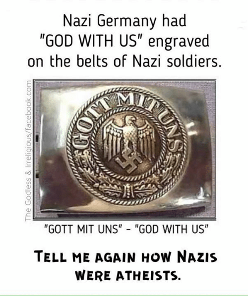 "Tell Me Again: Nazi Germany had  ""GOD WITH US"" engraved  on the belts of Nazi soldiers.  ""GOTT MIT UNS"" ""GOD WITH US""  TELL ME AGAIN How NAZIS  WERE ATHEISTS."
