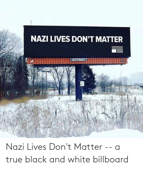 dont matter: Nazi Lives Don't Matter -- a true black and white billboard