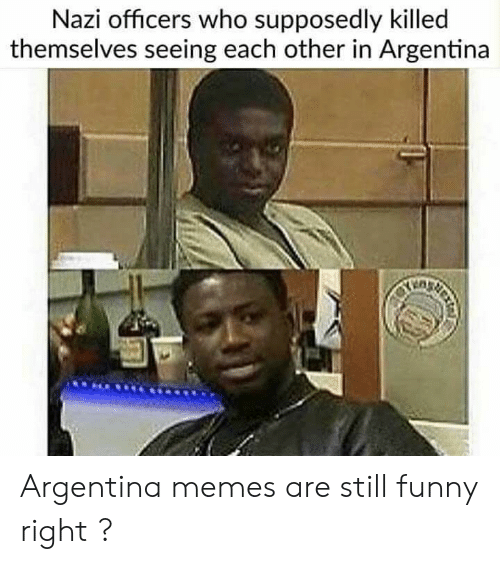 Argentina Memes: Nazi officers who supposedly killed  themselves seeing each other in Argentina Argentina memes are still funny right ?