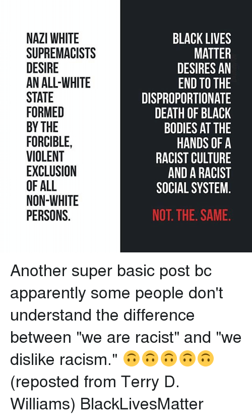 "Basicness: NAZI WHITE  SUPREMACISTS  DESIRE  AN ALL-WHITE  STATE  FORMED  BY THE  FORCIBLE,  VIOLENT  EXCLUSION  OF ALL  NON-WHITE  PERSONS.  BLACK LIVES  MATTER  DESIRES AN  END TO THE  DISPROPORTIONATE  DEATH OF BLACK  BODIES AT THE  HANDS OF A  RACIST CULTURE  AND A RACIST  SOCIAL SYSTEM.  NOT. THE. SAME. Another super basic post bc apparently some people don't understand the difference between ""we are racist"" and ""we dislike racism."" 🙃🙃🙃🙃🙃 (reposted from Terry D. Williams) BlackLivesMatter"