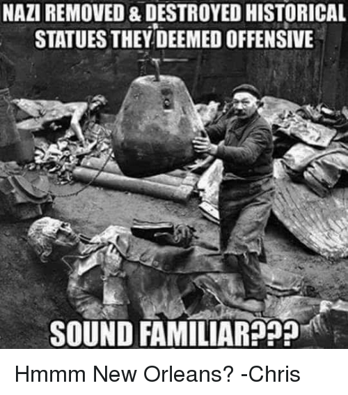 Memes, New Orleans, and Historical: NAZIREMOVED & DESTROYED HISTORICAL  STATUES THEY DEEMED OFFENSIVE  SOUND FAMILIAR??? Hmmm New Orleans? -Chris