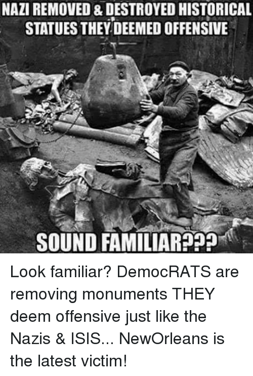 Isis, Memes, and Historical: NAZIREMOVED & DESTROYED HISTORICAL  STATUESTHEY DEEMED OFFENSIVE  SOUND FAMILIAR??? Look familiar? DemocRATS are removing monuments THEY deem offensive just like the Nazis & ISIS... NewOrleans is the latest victim!