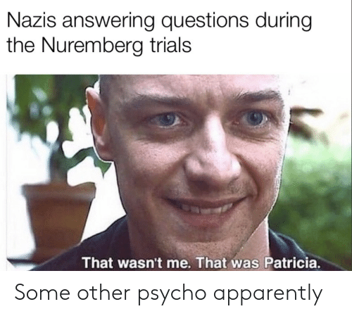 answering: Nazis answering questions during  the Nuremberg trials  That wasn't me. That was Patricia. Some other psycho apparently