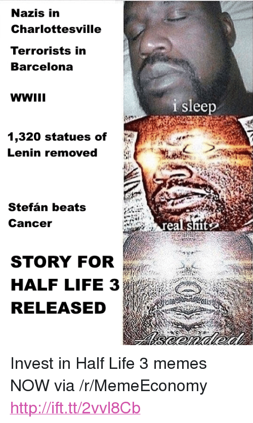 """half life 3: Nazis in  Charlottesville  Terrorists in  Barcelona  WWII  i sleep  1,320 statues of  Lenin removed  Stefán beats  Canceir  realshit  STORY FOR  HALF LIFE 3  RELEASED  cits <p>Invest in Half Life 3 memes NOW via /r/MemeEconomy <a href=""""http://ift.tt/2vvl8Cb"""">http://ift.tt/2vvl8Cb</a></p>"""