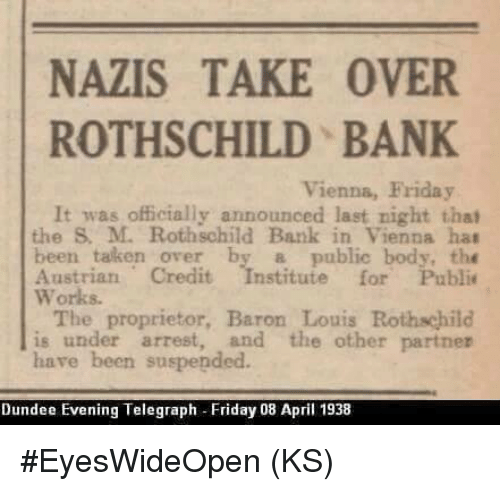rothschild bank: NAZIS TAKE OVER  ROTHSCHILD BANK  Vienna, Friday  It was officially announced last night that  the M. Rothschild Bank in Vienna hat  been taken over by a public body, the  Austrian Credit  stitute for Public  Works.  The proprietor, Baron Louis  Rothschild  is under arrest, and the other partner  have been suspended.  Dundee Evening Telegraph Friday 08 April 1938 #EyesWideOpen (KS)
