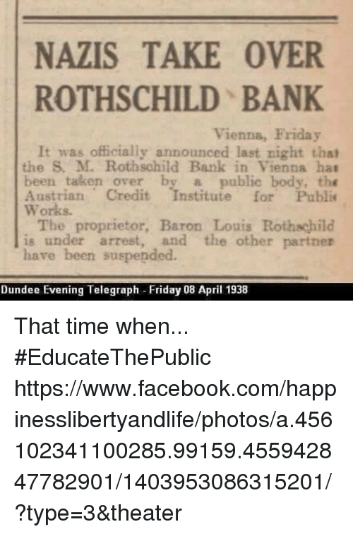 rothschild bank: NAZIS TAKE OVER  ROTHSCHILD BANK  Vienna, Friday  It was officially announced last night that  the M. Rothschild Bank in Vienna hat  been taken over by a public body, the  Austrian Credit  stitute for Public  Works.  The proprietor, Baron Louis  Rothschild  is under arrest, and the other partner  have been suspended.  Dundee Evening Telegraph Friday 08 April 1938 That time when...  #EducateThePublic https://www.facebook.com/happinesslibertyandlife/photos/a.456102341100285.99159.455942847782901/1403953086315201/?type=3&theater