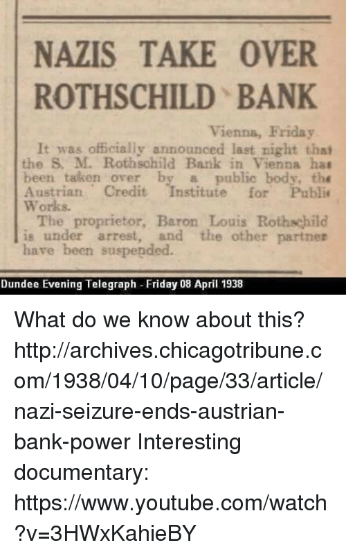 rothschild bank: NAZIS TAKE OVER  ROTHSCHILD BANK  Vienna, Friday  It was officially announced last night that  the M. Rothschild Bank in Vienna hat  been taken over by a public body, the  Austrian Credit  stitute for Public  Works.  The proprietor, Baron Louis  Rothschild  is under arrest, and the other partner  have been suspended.  Dundee Evening Telegraph Friday 08 April 1938 What do we know about this?  http://archives.chicagotribune.com/1938/04/10/page/33/article/nazi-seizure-ends-austrian-bank-power  Interesting documentary: https://www.youtube.com/watch?v=3HWxKahieBY