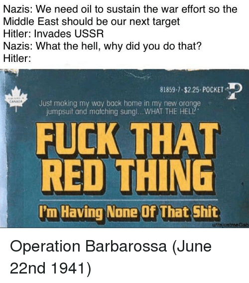 the middle east: Nazis: We need oil to sustain the war effort so the  Middle East should be our next target  Hitler: Invades USSR  Nazis: What the hell, why did you do that?  Hitler  81859-1 $2.25 POCKET  Just making my way bock home in my new orange  jumpsuit and matching sung !...WHAT THE HELL  FUCK THAT  RED THING  I'm Having None Of That Shit  uitsjustmeGab Operation Barbarossa (June 22nd 1941)