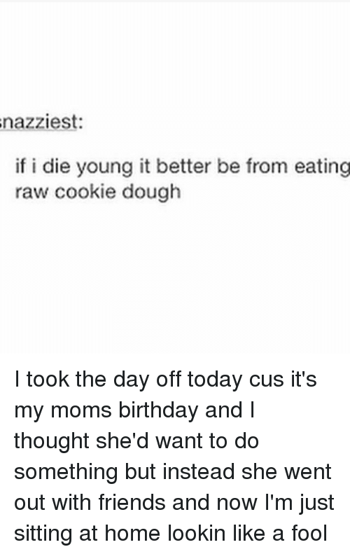 dying young: nazziest:  if i die young it better be from eating  raw cookie dough I took the day off today cus it's my moms birthday and I thought she'd want to do something but instead she went out with friends and now I'm just sitting at home lookin like a fool