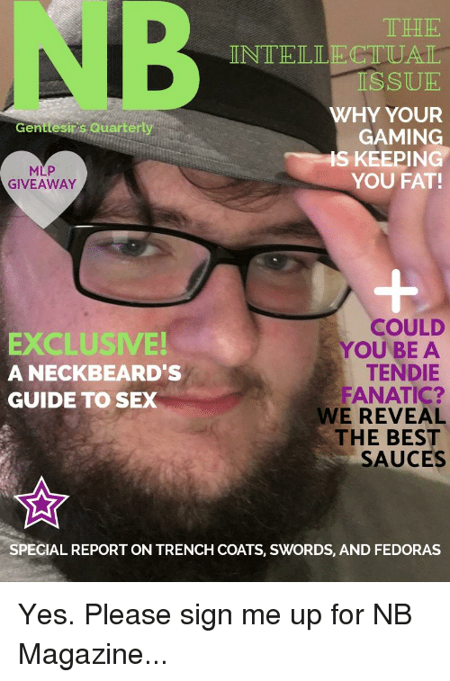 Fanatic, Sex, and Best: NB  IT HHE  INTELLECTUAT  ISSUE  WHY YOUR  GAMING  S KEEPING  YOU FAT!  Genttesins Quartery  MLP  GIVEAWAY  EXCLUSIVE  A NECKBEARD'S  GUIDE TO SEX  COULD  YOU BE A  TENDIE  FANATIC?  WE REVEAL  THE BEST  SAUCES  SPECIAL REPORT ON TRENCH COATS, SWORDS, AND FEDORAS
