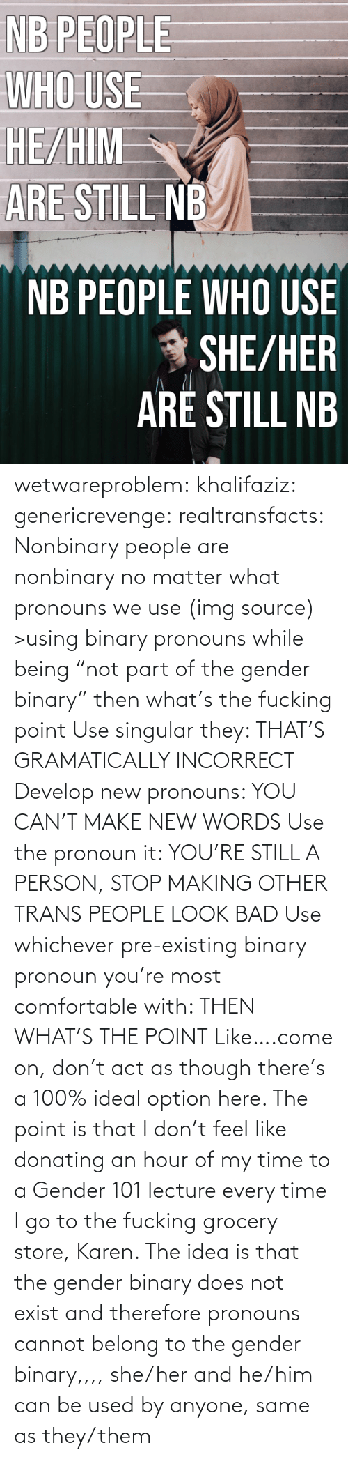 "No Matter What: NB PEOPLE  WHO USE  HE/HIM  ARE STILL NB   NB PEOPLE WHO USE  * SHE/HER  ARÉ STILL NB wetwareproblem: khalifaziz:   genericrevenge:   realtransfacts: Nonbinary people are nonbinary no matter what pronouns we use (img source)   >using binary pronouns while being ""not part of the gender binary"" then what's the fucking point   Use singular they: THAT'S GRAMATICALLY INCORRECT Develop new pronouns: YOU CAN'T MAKE NEW WORDS Use the pronoun it: YOU'RE STILL A PERSON, STOP MAKING OTHER TRANS PEOPLE LOOK BAD Use whichever pre-existing binary pronoun you're most comfortable with: THEN WHAT'S THE POINT Like….come on, don't act as though there's a 100% ideal option here.    The point is that I don't feel like donating an hour of my time to a Gender 101 lecture every time I go to the fucking grocery store, Karen.     The idea is that the gender binary does not exist and therefore pronouns cannot belong to the gender binary,,,, she/her and he/him can be used by anyone, same as they/them"