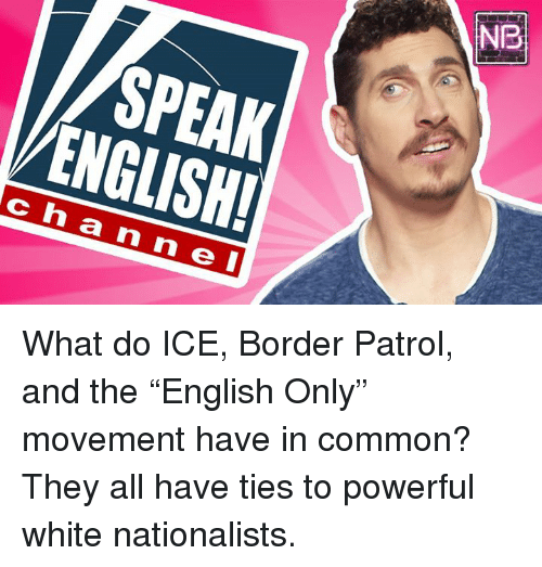 "Memes, Common, and White: NB  SPEAK  ENGLISH  ch a n n e I What do ICE, Border Patrol, and the ""English Only"" movement have in common? They all have ties to powerful white nationalists.‬"