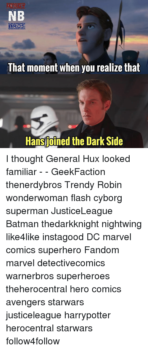 that moment when you realize: NB  That moment when you realize that  Hansjotned the  Hansjoined the Dark Side I thought General Hux looked familiar - - GeekFaction thenerdybros Trendy Robin wonderwoman flash cyborg superman JusticeLeague Batman thedarkknight nightwing like4like instagood DC marvel comics superhero Fandom marvel detectivecomics warnerbros superheroes theherocentral hero comics avengers starwars justiceleague harrypotter herocentral starwars follow4follow