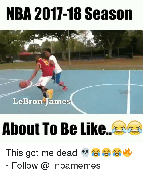 Be Like, LeBron James, and Memes: NBA 2017-18 Season  LeBron James  About To Be Like This got me dead 💀😂😂😂🔥 - Follow @_nbamemes._