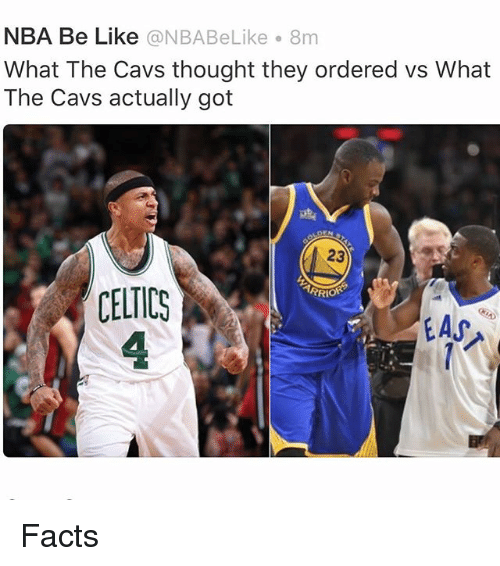Be Like, Cavs, and Facts: NBA Be Like @NBABeLike 8m  What The Cavs thought they ordered vs What  The Cavs actually got  23  저RRio  CELTICS  4 Facts