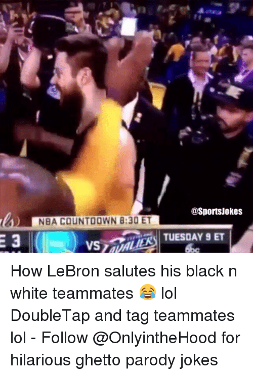 Countdown, Ghetto, and Lol: NBA COUNTDOWN B:30 ET  asportsjokes  TUESDAY 9 ET How LeBron salutes his black n white teammates 😂 lol DoubleTap and tag teammates lol - Follow @OnlyintheHood for hilarious ghetto parody jokes