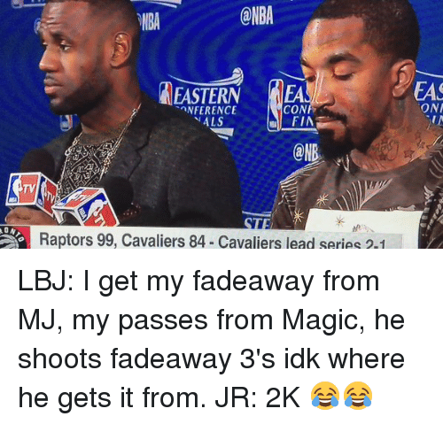 Cavaliers: @NBA  EASTERN u AEA  CON  TANFERENCE  ii ALS  FIA  ONR  Raptors 99, Cavaliers 84. Cavaliers end series  EAS  ONA LBJ: I get my fadeaway from MJ, my passes from Magic, he shoots fadeaway 3's idk where he gets it from. JR: 2K 😂😂