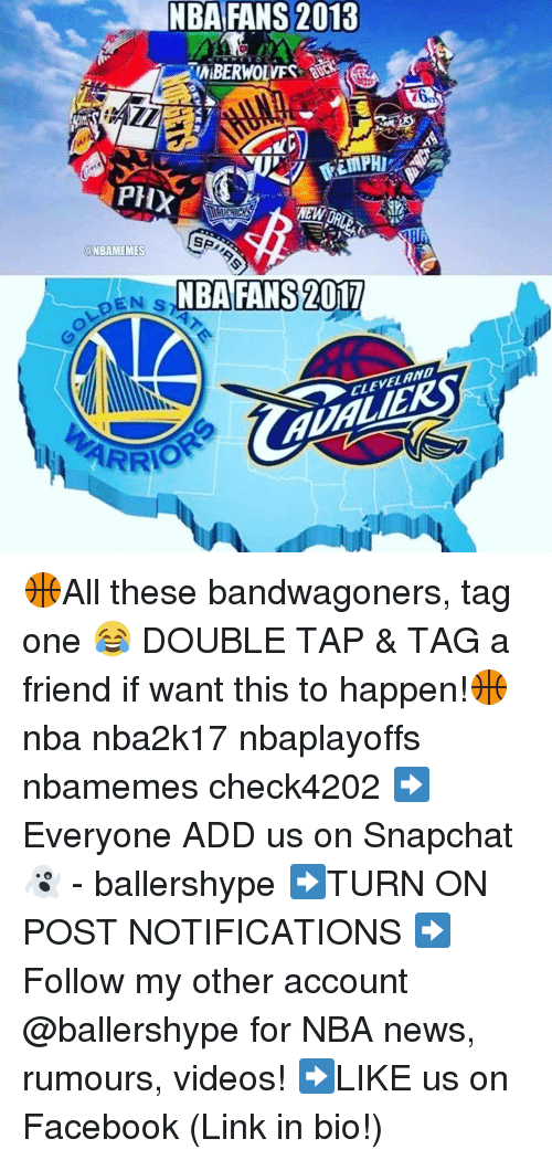 nba-fan: NBA FANS 2018  EMBERWOLVES SSS  PHX  @NBAMEMES  NBA FANS 2017  CLEVELAND  ARRIO 🏀All these bandwagoners, tag one 😂 DOUBLE TAP & TAG a friend if want this to happen!🏀 nba nba2k17 nbaplayoffs nbamemes check4202 ➡Everyone ADD us on Snapchat 👻 - ballershype ➡TURN ON POST NOTIFICATIONS ➡Follow my other account @ballershype for NBA news, rumours, videos! ➡LIKE us on Facebook (Link in bio!)