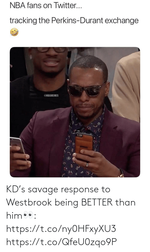 Nbamemes: NBA fans on Twitter...  tracking the Perkins-Durant exchange  @NBAMEMES KD's savage response to Westbrook being BETTER than him👀: https://t.co/ny0HFxyXU3 https://t.co/QfeU0zqo9P